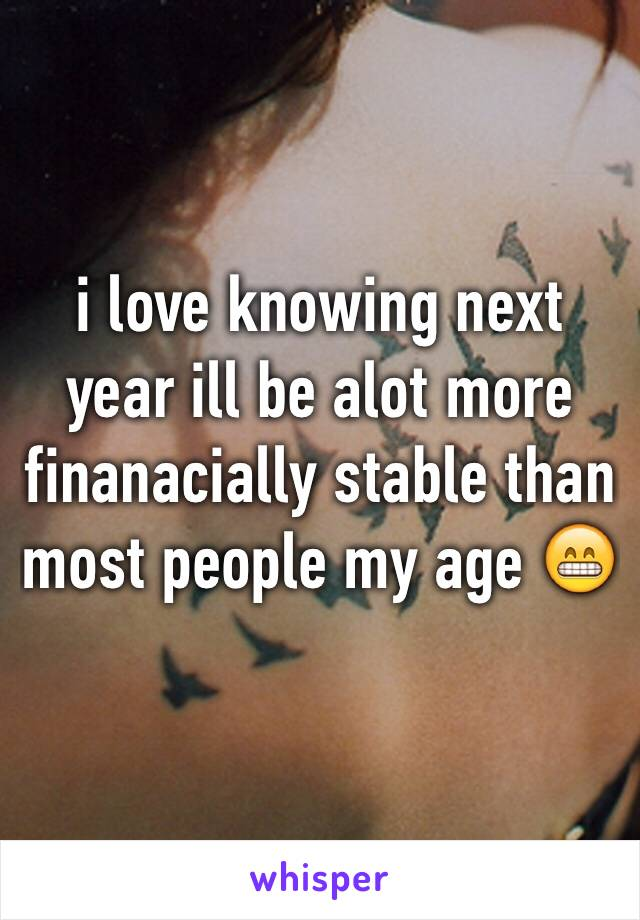 i love knowing next year ill be alot more finanacially stable than most people my age 😁