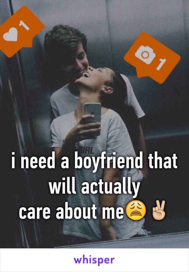 i need a boyfriend that will actually care about me😩✌🏼️