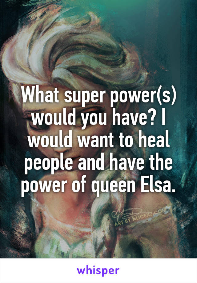 What super power(s) would you have? I would want to heal people and have the power of queen Elsa.