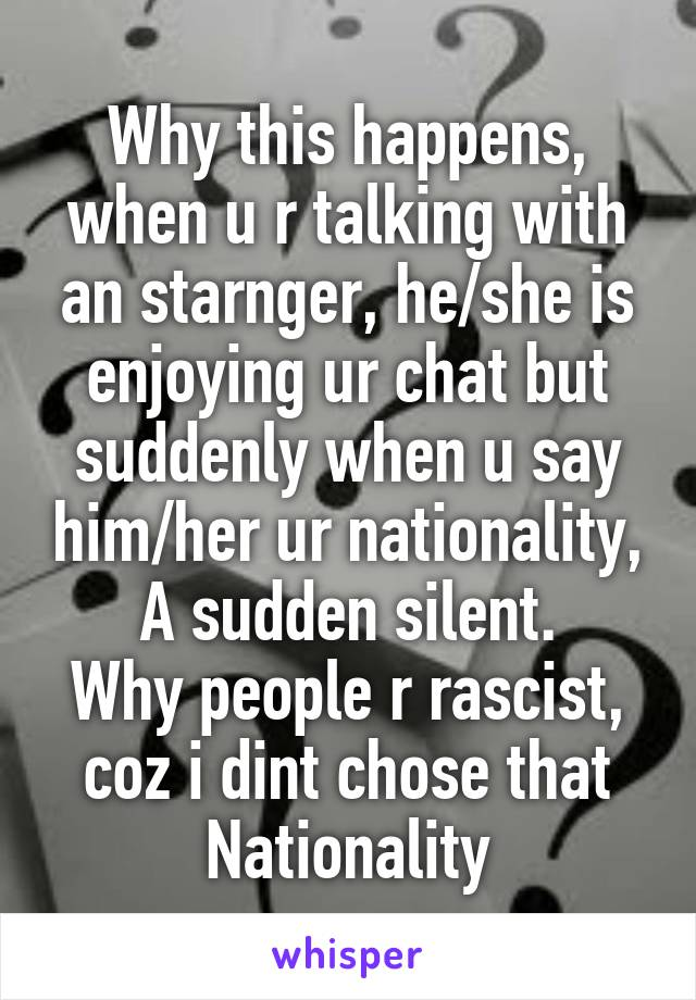 Why this happens, when u r talking with an starnger, he/she is enjoying ur chat but suddenly when u say him/her ur nationality, A sudden silent. Why people r rascist, coz i dint chose that Nationality