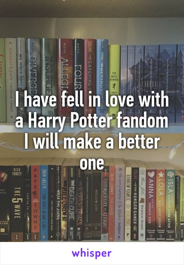 I have fell in love with a Harry Potter fandom I will make a better one