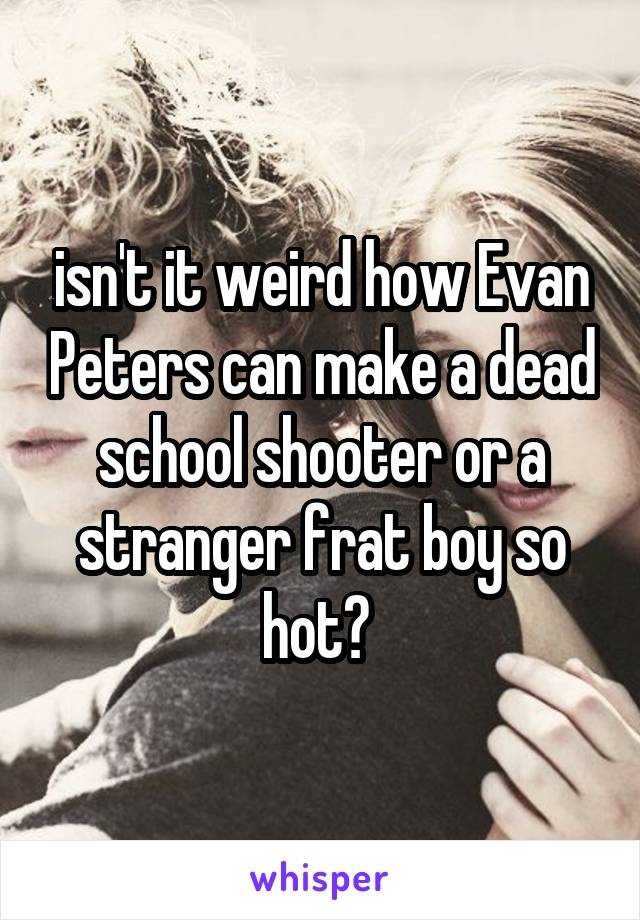 isn't it weird how Evan Peters can make a dead school shooter or a stranger frat boy so hot?