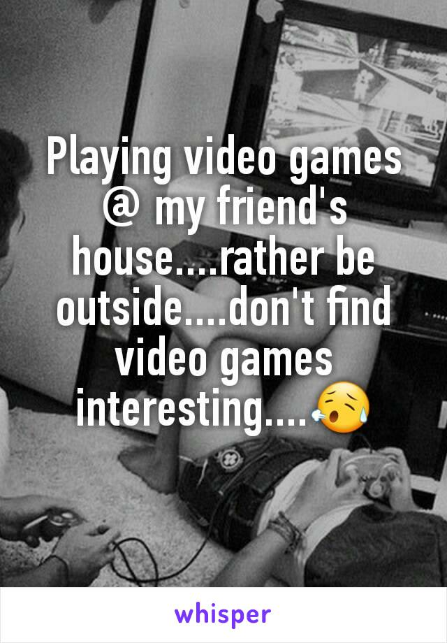 Playing video games @ my friend's house....rather be outside....don't find video games interesting....😥