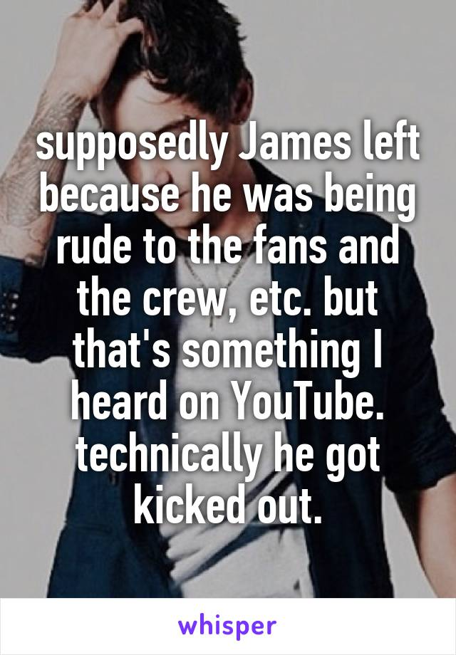 supposedly James left because he was being rude to the fans and the crew, etc. but that's something I heard on YouTube. technically he got kicked out.