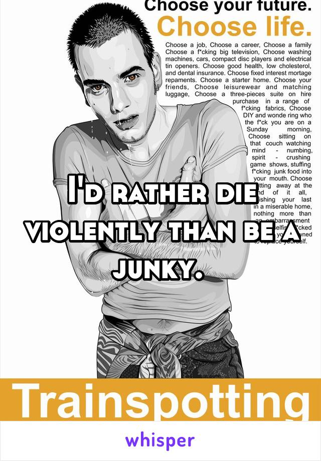 I'd rather die violently than be a junky.