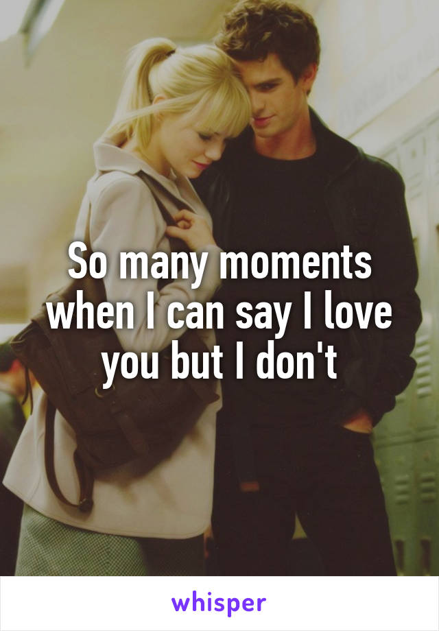 So many moments when I can say I love you but I don't