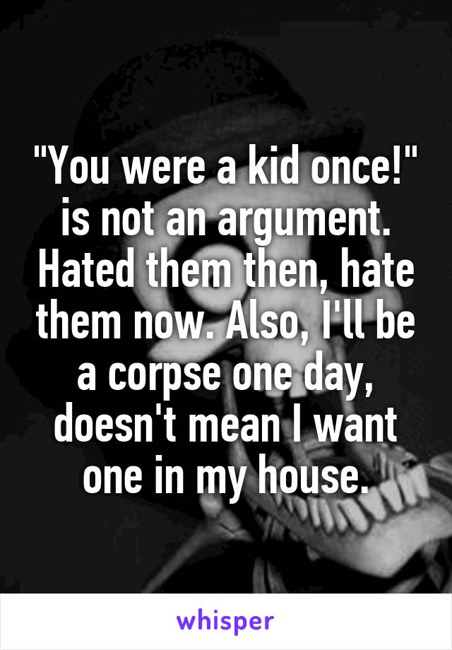 """""""You were a kid once!"""" is not an argument. Hated them then, hate them now. Also, I'll be a corpse one day, doesn't mean I want one in my house."""