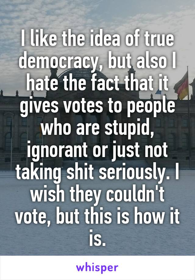 I like the idea of true democracy, but also I hate the fact that it gives votes to people who are stupid, ignorant or just not taking shit seriously. I wish they couldn't vote, but this is how it is.