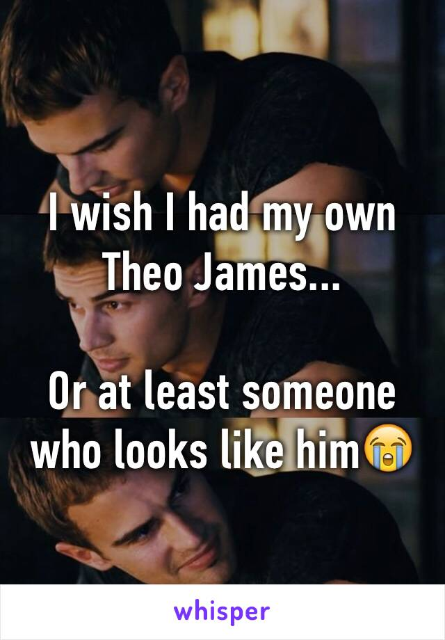 I wish I had my own Theo James...  Or at least someone who looks like him😭