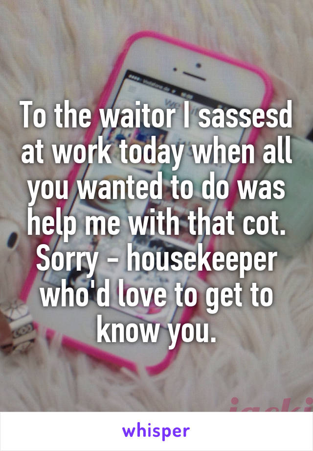 To the waitor I sassesd at work today when all you wanted to do was help me with that cot. Sorry - housekeeper who'd love to get to know you.