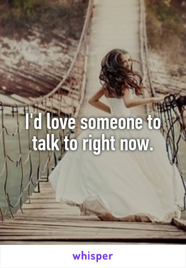 I'd love someone to talk to right now.