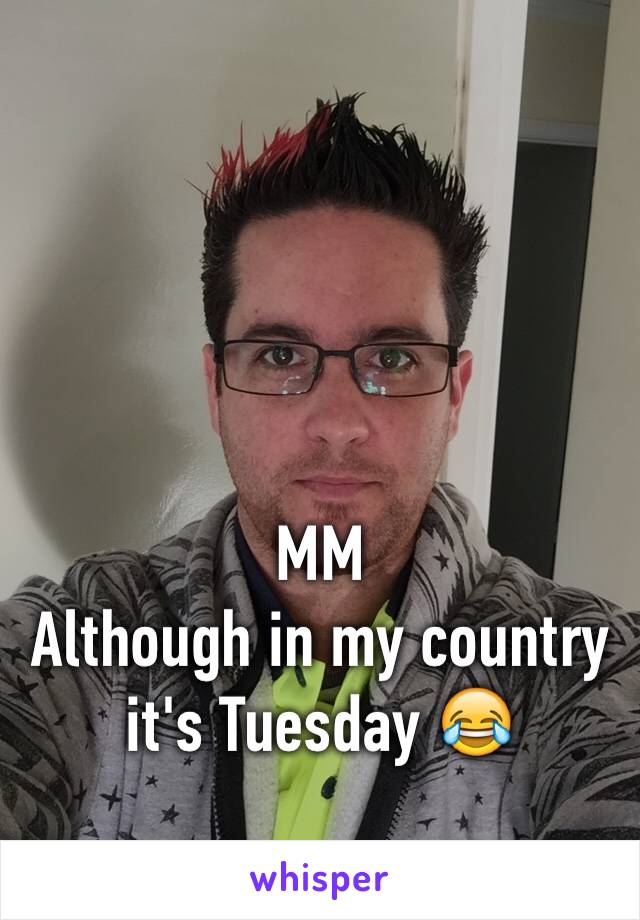 MM Although in my country it's Tuesday 😂