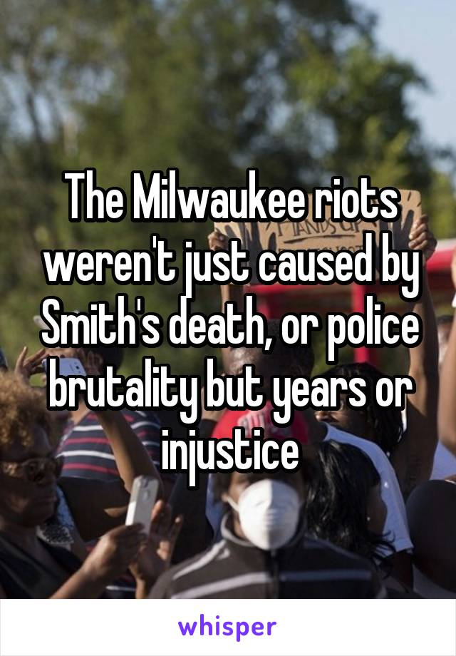 The Milwaukee riots weren't just caused by Smith's death, or police brutality but years or injustice