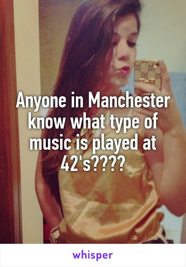 Anyone in Manchester know what type of music is played at 42's????