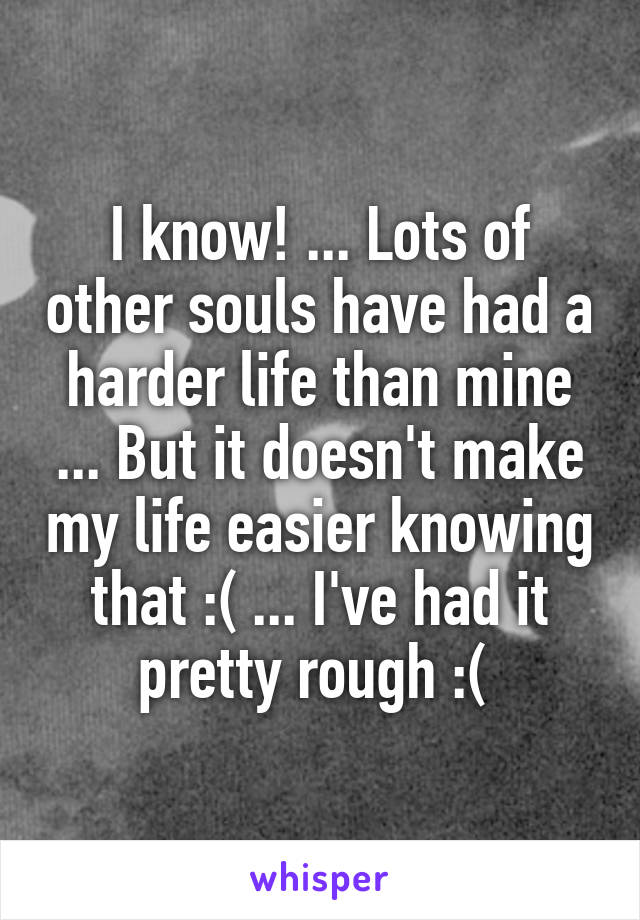 I know! ... Lots of other souls have had a harder life than mine ... But it doesn't make my life easier knowing that :( ... I've had it pretty rough :(