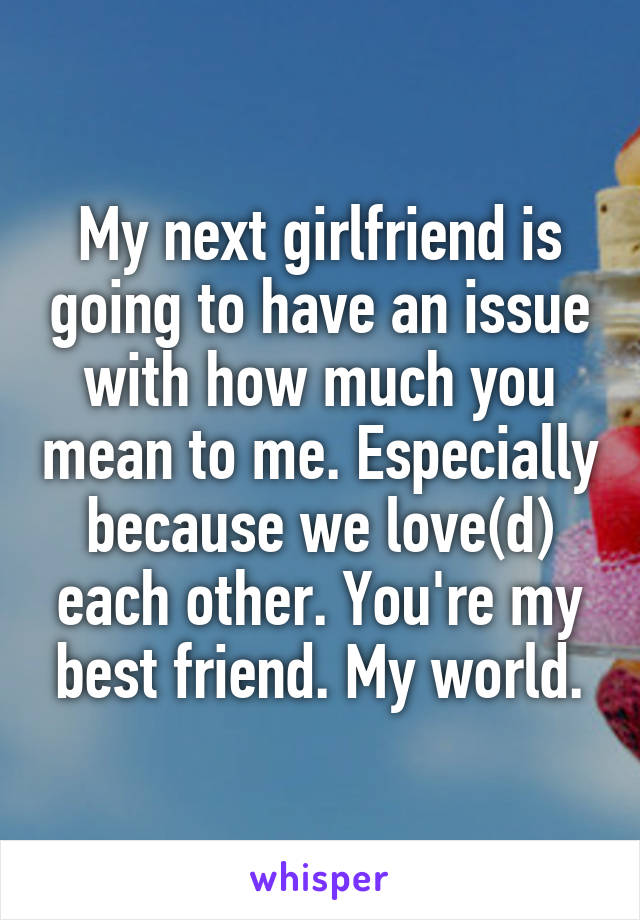 My next girlfriend is going to have an issue with how much you mean to me. Especially because we love(d) each other. You're my best friend. My world.