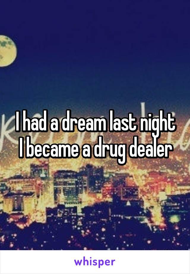 I had a dream last night I became a drug dealer