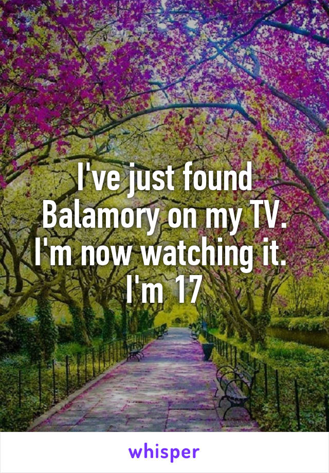 I've just found Balamory on my TV. I'm now watching it.  I'm 17