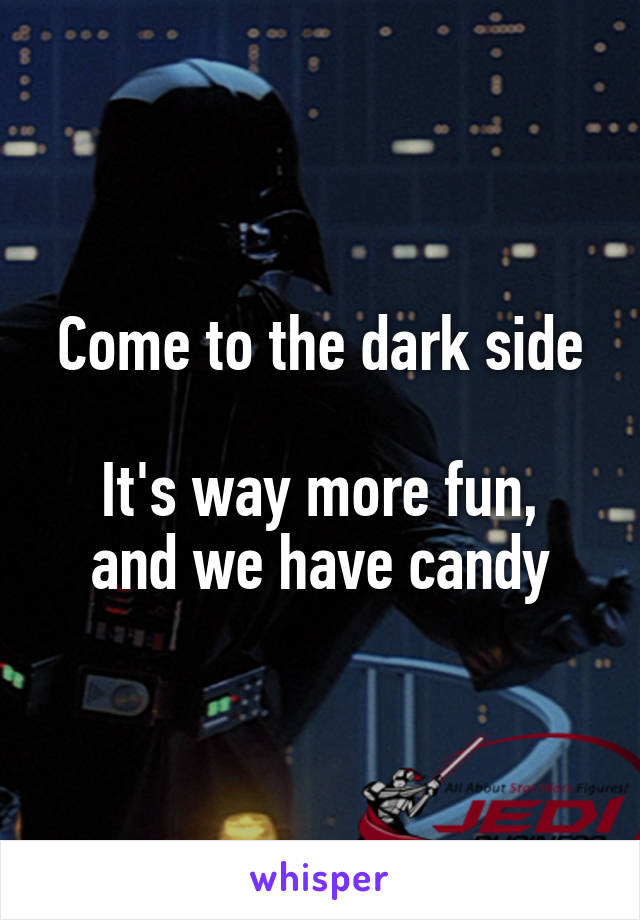 Come to the dark side  It's way more fun, and we have candy