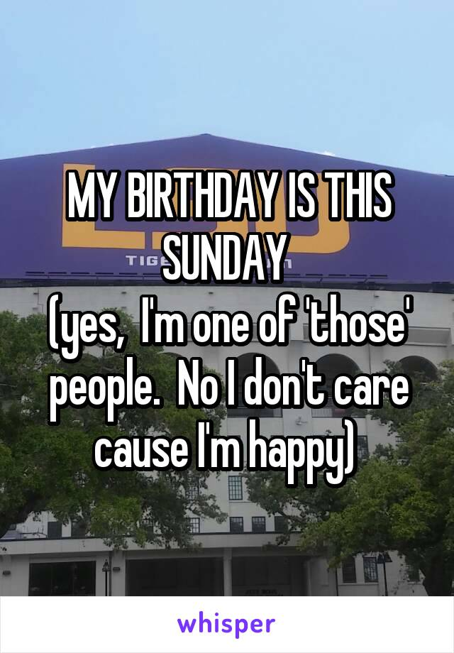 MY BIRTHDAY IS THIS SUNDAY  (yes,  I'm one of 'those' people.  No I don't care cause I'm happy)