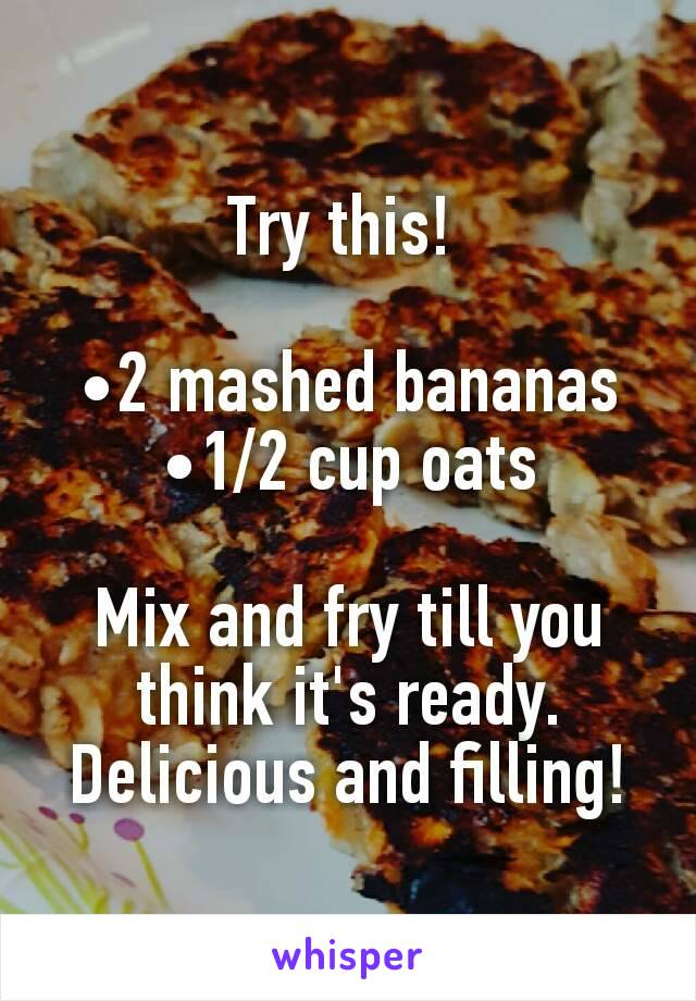 Try this!   •2 mashed bananas •1/2 cup oats  Mix and fry till you think it's ready. Delicious and filling!