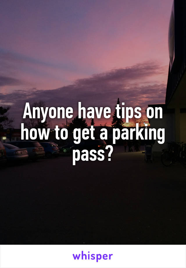 Anyone have tips on how to get a parking pass?