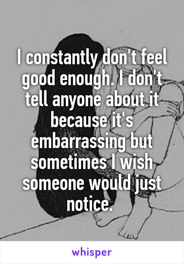 I constantly don't feel good enough. I don't tell anyone about it because it's embarrassing but sometimes I wish someone would just notice.