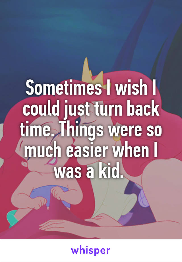Sometimes I wish I could just turn back time. Things were so much easier when I was a kid.