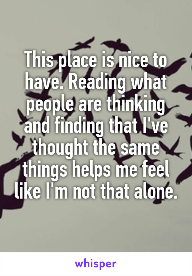 This place is nice to have. Reading what people are thinking and finding that I've thought the same things helps me feel like I'm not that alone.