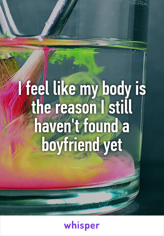 I feel like my body is the reason I still haven't found a boyfriend yet