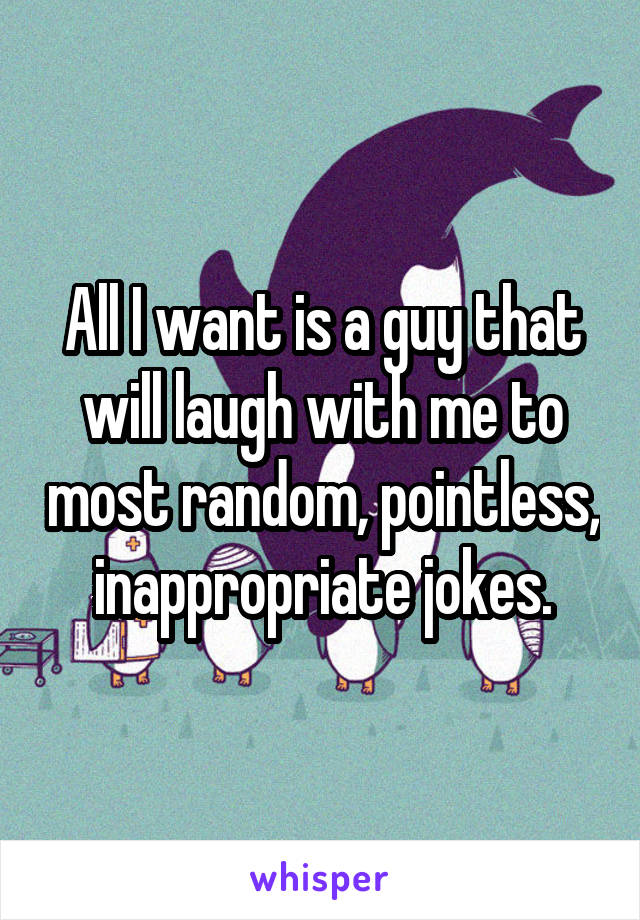 All I want is a guy that will laugh with me to most random, pointless, inappropriate jokes.