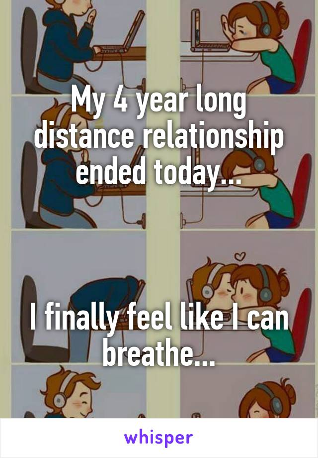 My 4 year long distance relationship ended today...    I finally feel like I can breathe...