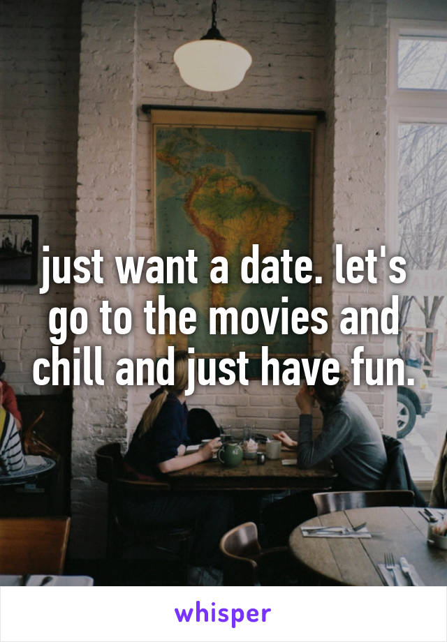 just want a date. let's go to the movies and chill and just have fun.