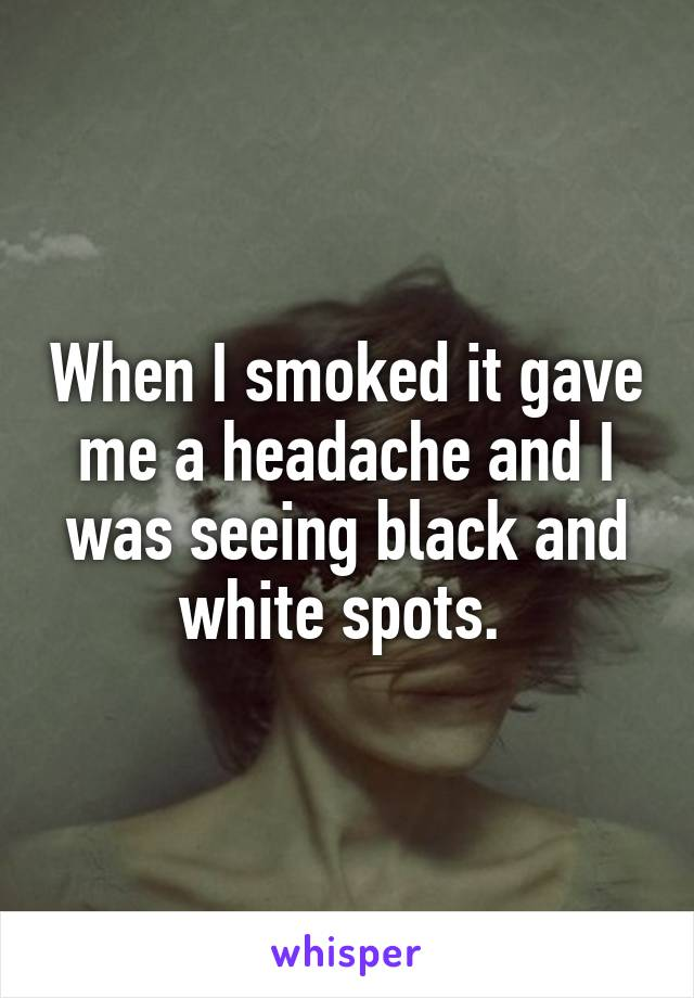 When I smoked it gave me a headache and I was seeing black and white spots.