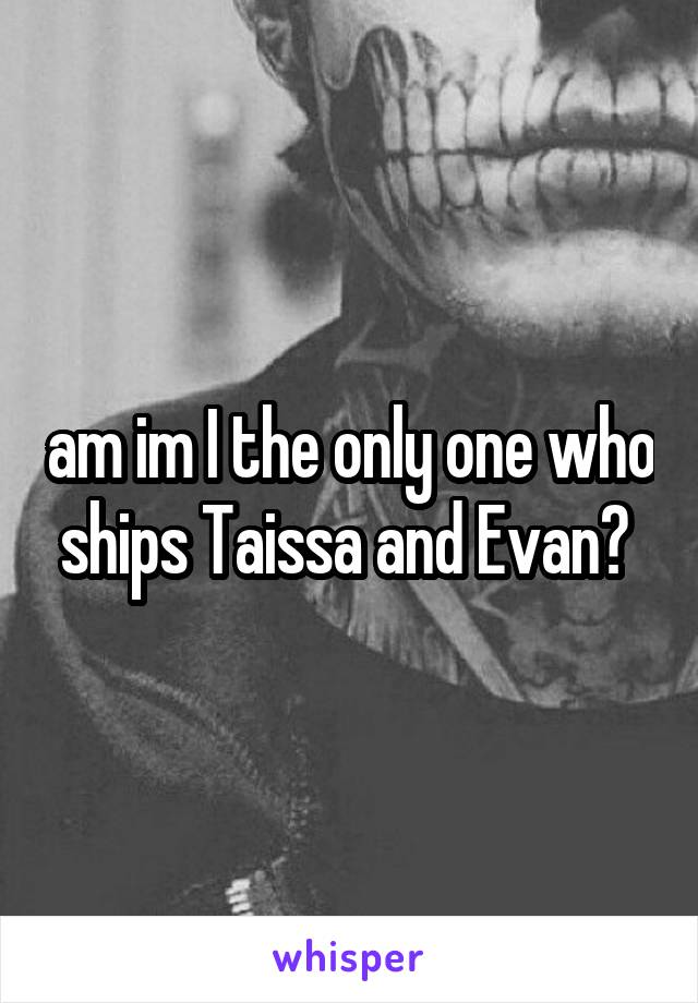 am im I the only one who ships Taissa and Evan?
