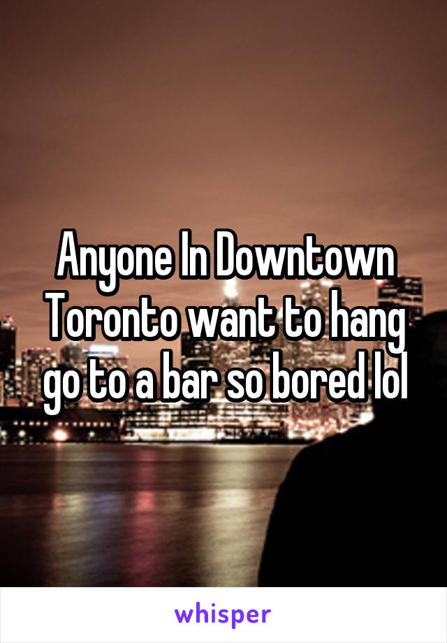 Anyone In Downtown Toronto want to hang go to a bar so bored lol