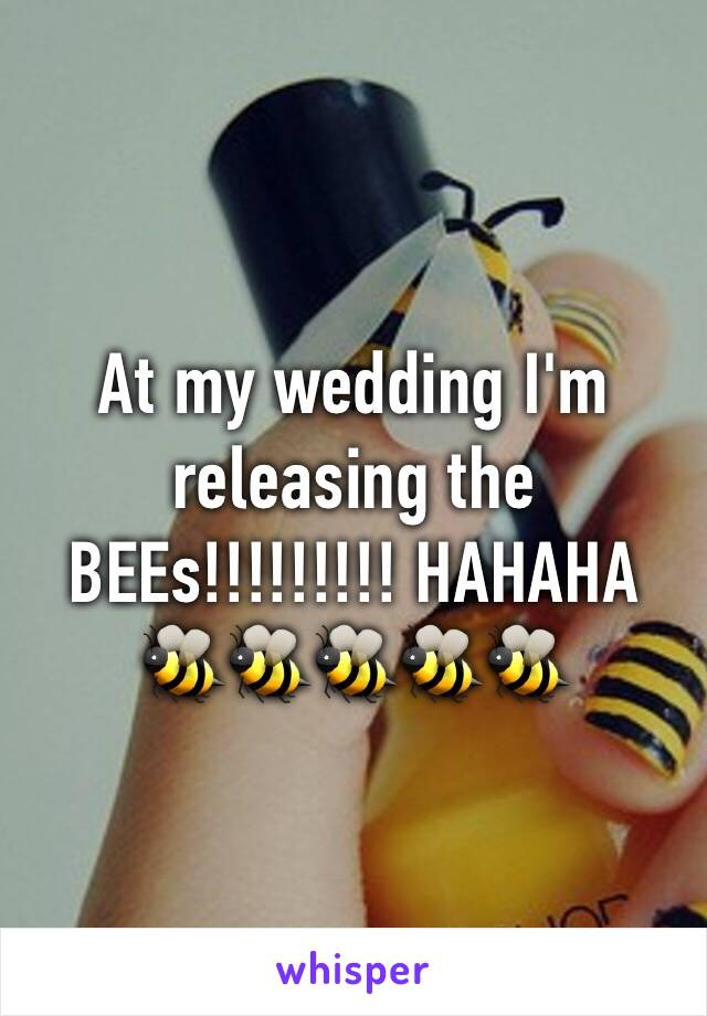 At my wedding I'm releasing the BEEs!!!!!!!!! HAHAHA  🐝🐝🐝🐝🐝