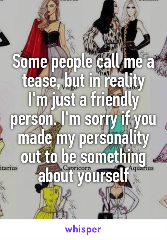 Some people call me a tease, but in reality I'm just a friendly person. I'm sorry if you made my personality out to be something about yourself