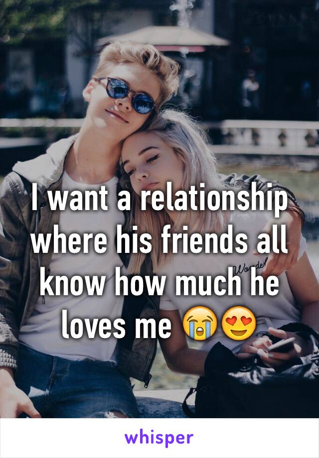 I want a relationship where his friends all know how much he loves me 😭😍