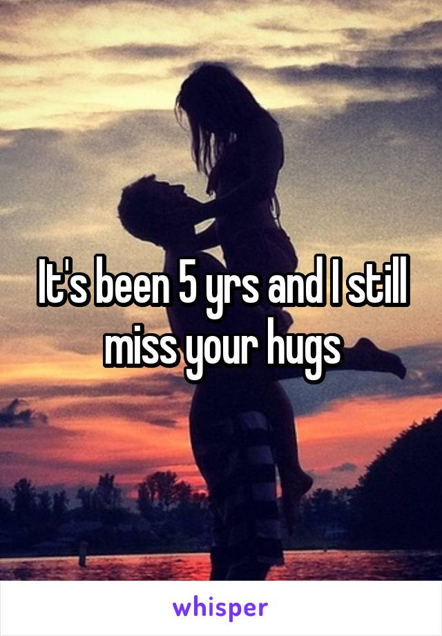 It's been 5 yrs and I still miss your hugs