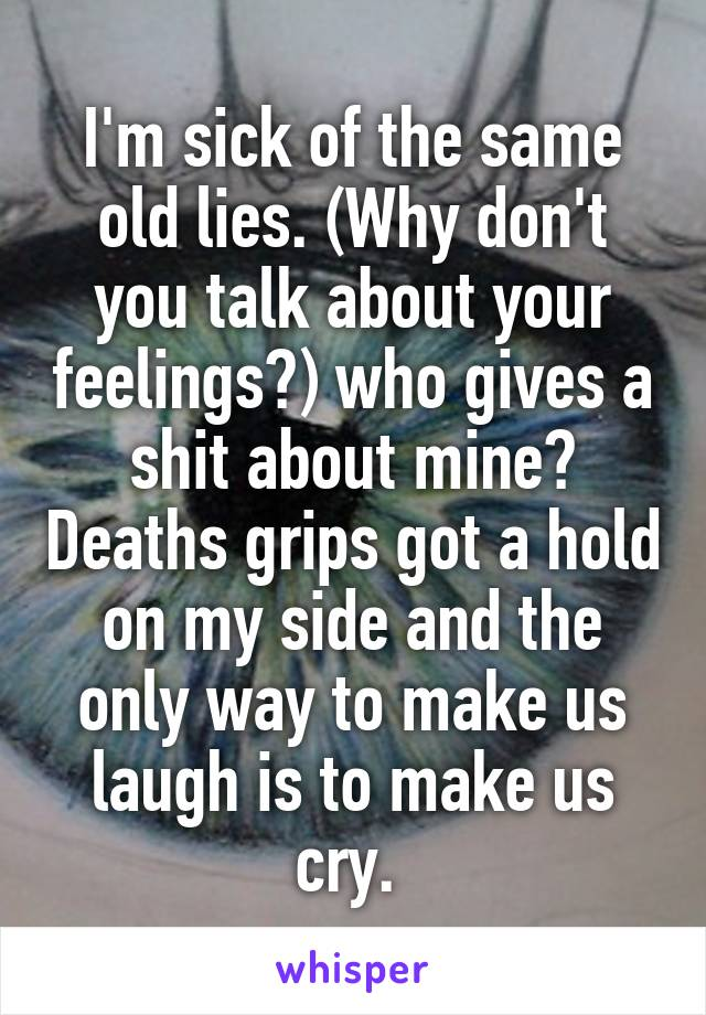 I'm sick of the same old lies. (Why don't you talk about your feelings?) who gives a shit about mine? Deaths grips got a hold on my side and the only way to make us laugh is to make us cry.