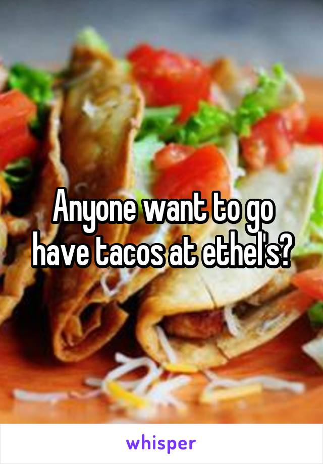 Anyone want to go have tacos at ethel's?
