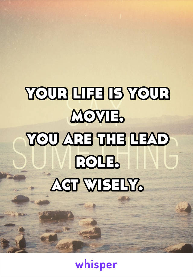 your life is your movie. you are the lead role. act wisely.
