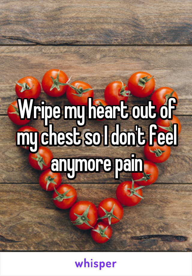 Wripe my heart out of my chest so I don't feel anymore pain