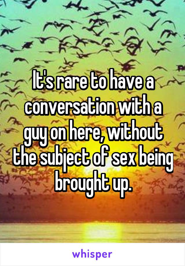 It's rare to have a conversation with a guy on here, without the subject of sex being brought up.