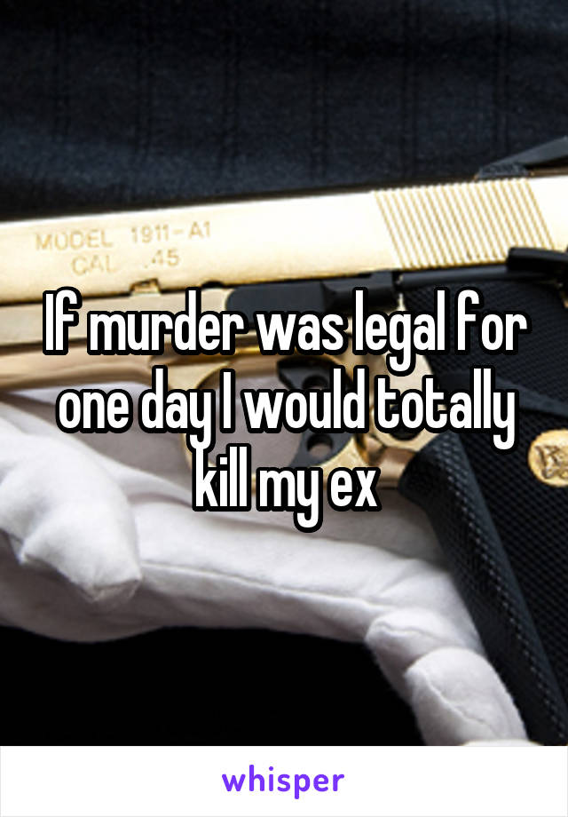 If murder was legal for one day I would totally kill my ex