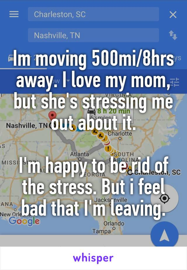 Im moving 500mi/8hrs away. I love my mom, but she's stressing me out about it.  I'm happy to be rid of the stress. But i feel bad that I'm leaving.