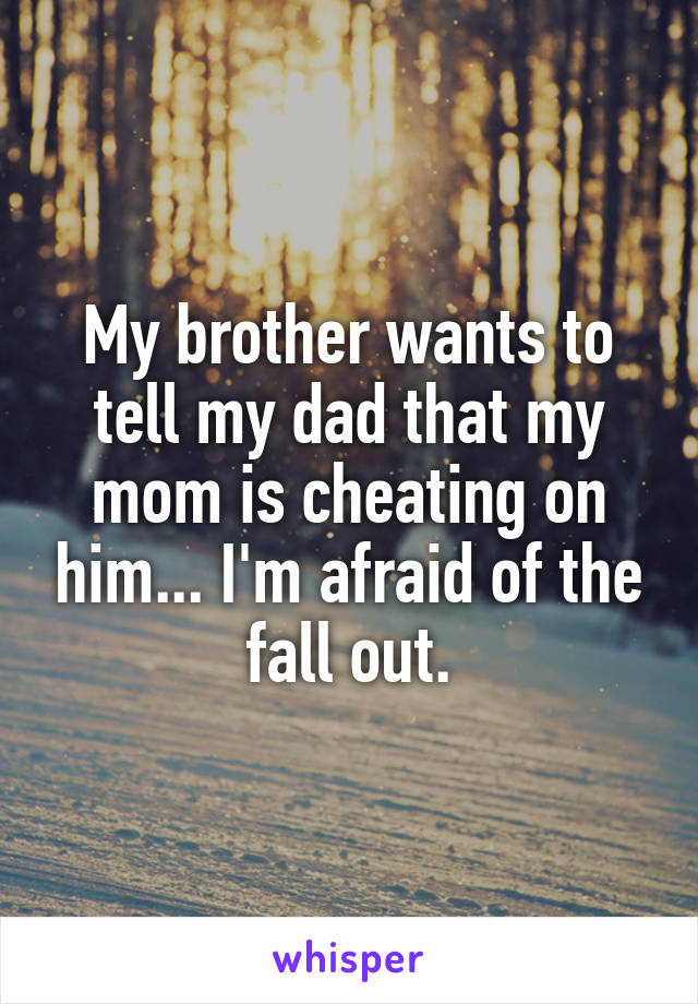 My brother wants to tell my dad that my mom is cheating on him... I'm afraid of the fall out.