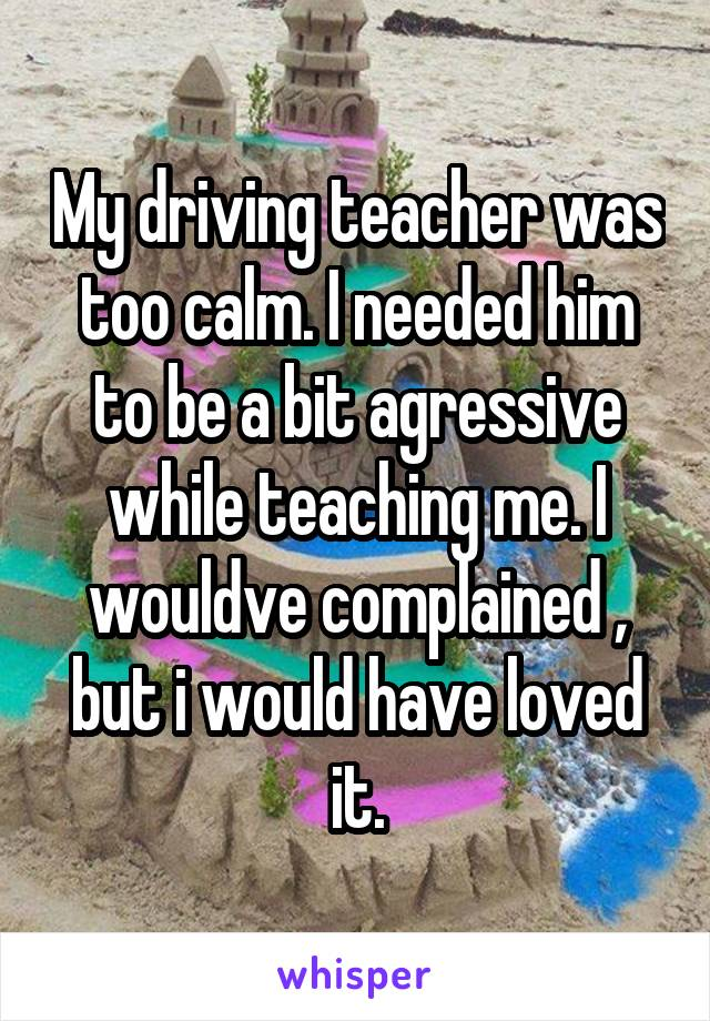 My driving teacher was too calm. I needed him to be a bit agressive while teaching me. I wouldve complained , but i would have loved it.