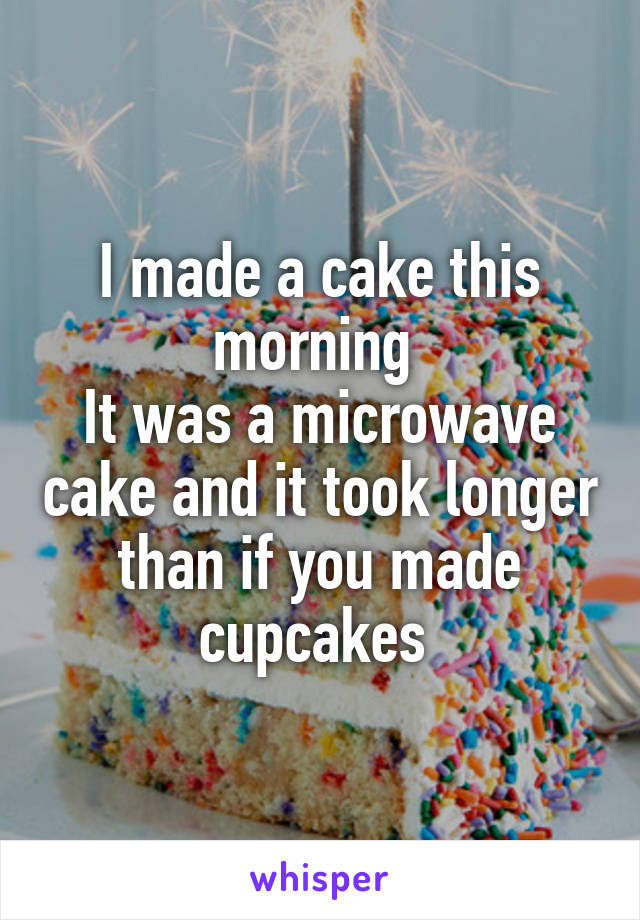 I made a cake this morning  It was a microwave cake and it took longer than if you made cupcakes